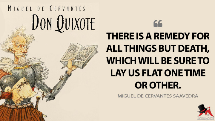 There is a remedy for all things but death, which will be sure to lay us flat one time or other. - Miguel de Cervantes Saavedra (Don Quixote Quotes)