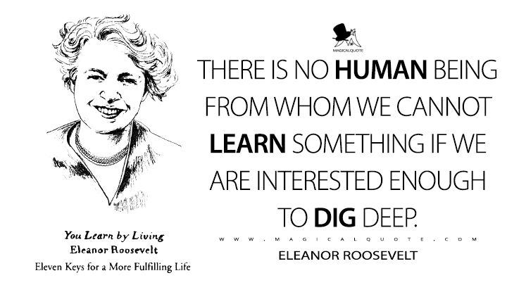 There is no human being from whom we cannot learn something if we are interested enough to dig deep. - Eleanor Roosevelt (You Learn by Living Quotes)