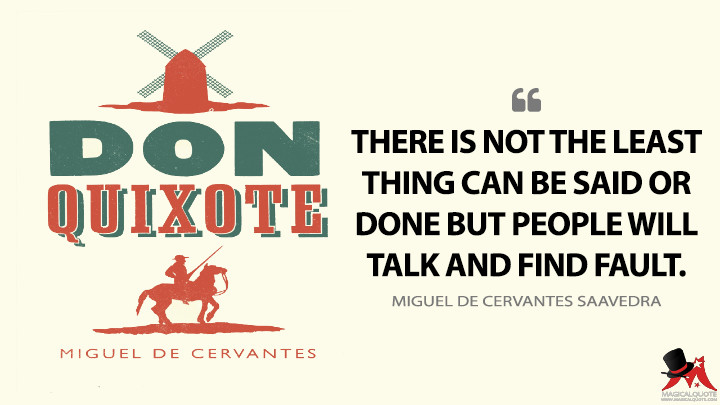 There is not the least thing can be said or done but people will talk and find fault. - Miguel de Cervantes Saavedra (Don Quixote Quotes)