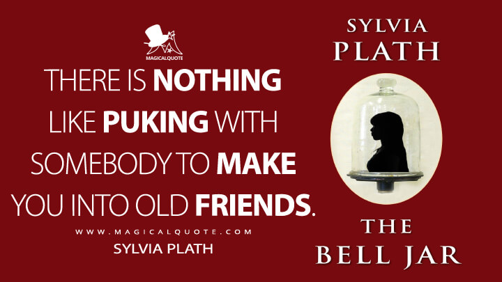 There is nothing like puking with somebody to make you into old friends. - Sylvia Plath (The Bell Jar Quotes)