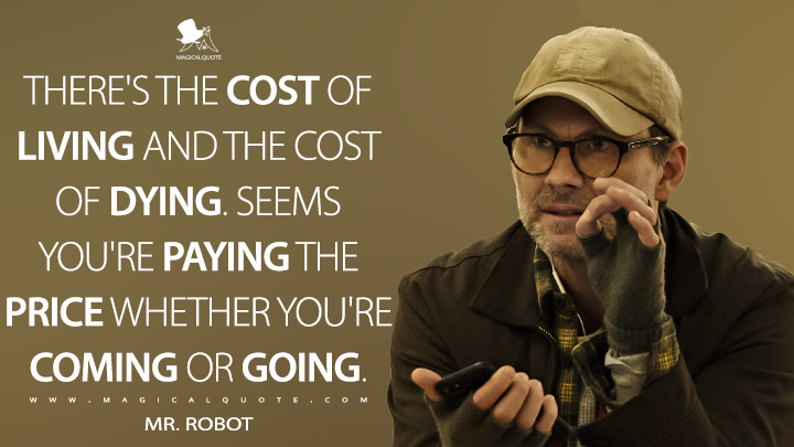 There's the cost of living and the cost of dying. Seems you're paying the price whether you're coming or going. - Mr. Robot (Mr. Robot Quotes)