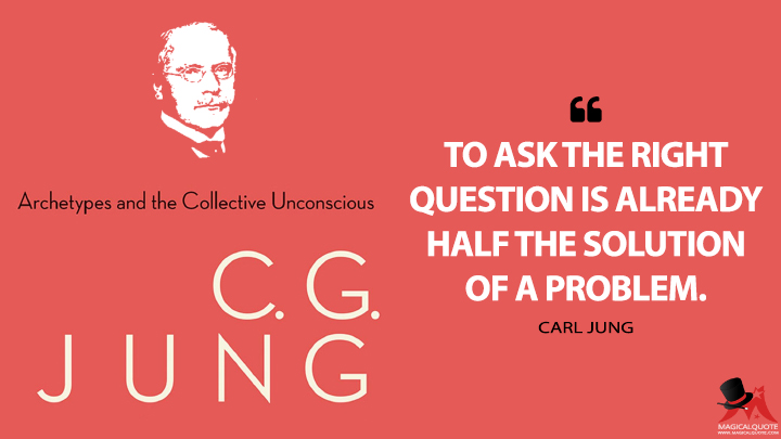 To ask the right question is already half the solution of a problem. - Carl Jung (The Archetypes and the Collective Unconscious Quotes)