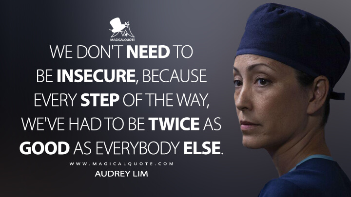 We don't need to be insecure, because every step of the way, we've had to be twice as good as everybody else. - Audrey Lim (The Good Doctor Quotes)