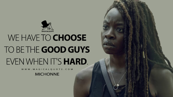 We have to choose to be the good guys even when it's hard. - Michonne (The Walking Dead Quotes)