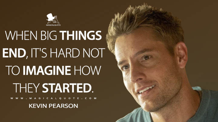 When big things end, it's hard not to imagine how they started. - Kevin Pearson (This Is Us Quotes)