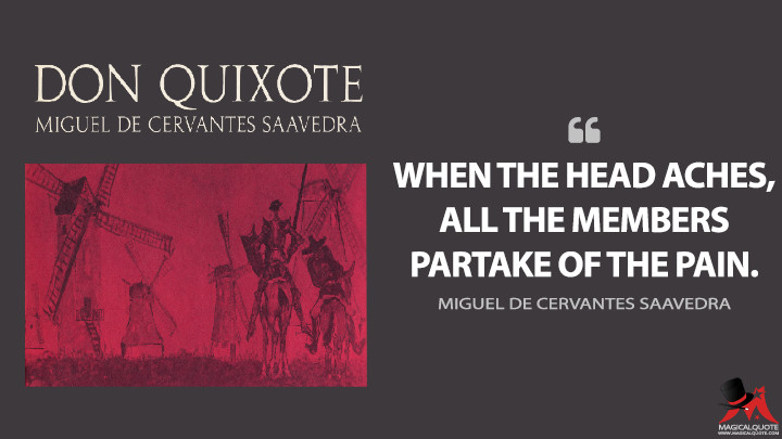 When the head aches, all the members partake of the pain. - Miguel de Cervantes Saavedra (Don Quixote Quotes)