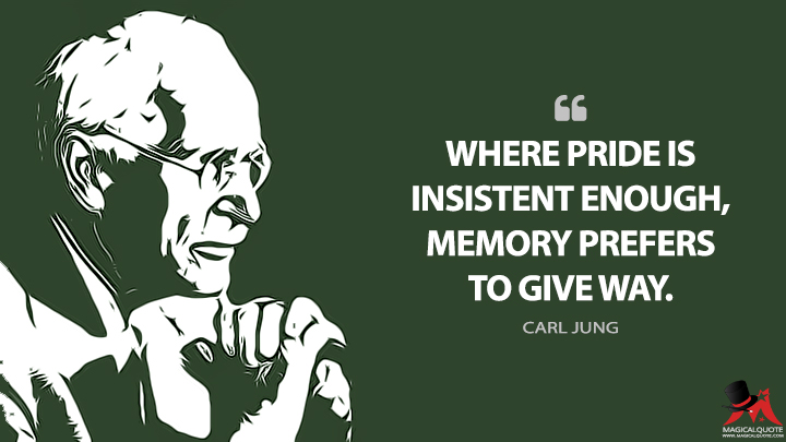 Where pride is insistent enough, memory prefers to give way. - Carl Jung Quotes