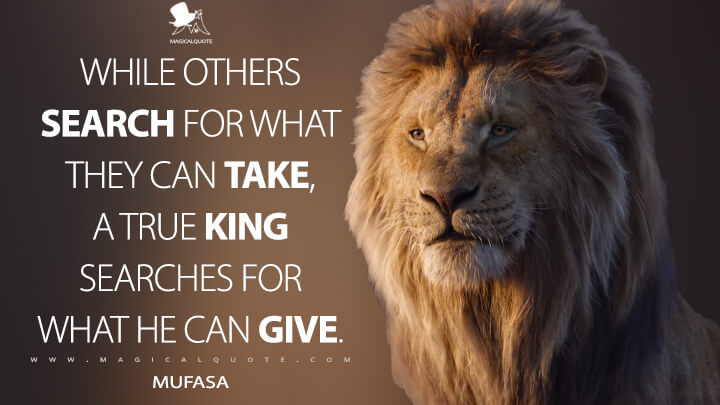 While others search for what they can take, a true king searches for what he can give. - Mufasa (The Lion King Quotes)