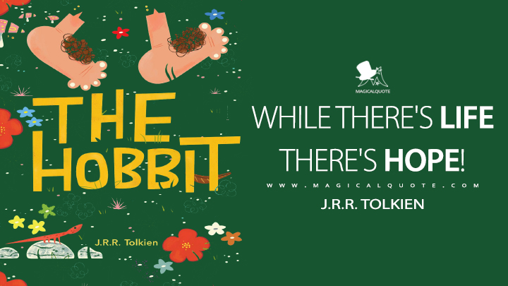 While there's life there's hope! - J.R.R. Tolkien (The Hobbit Quotes)