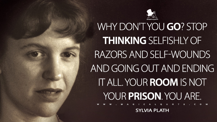 Why don't you go? Stop thinking selfishly of razors and self-wounds and going out and ending it all. Your room is not your prison. You are. - Sylvia Plath Quotes