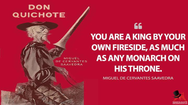 You are a king by your own fireside, as much as any monarch on his throne. - Miguel de Cervantes Saavedra (Don Quixote Quotes)