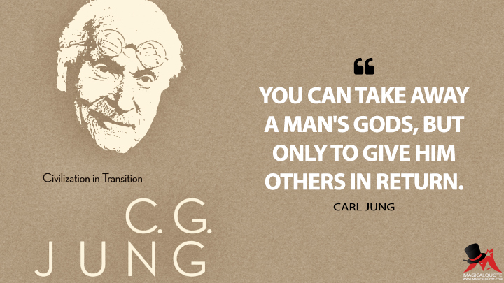 You can take away a man's gods, but only to give him others in return. - Carl Jung (Civilization in Transition Quotes)