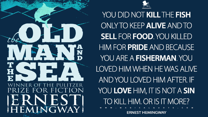 You did not kill the fish only to keep alive and to sell for food. You killed him for pride and because you are a fisherman. You loved him when he was alive and you loved him after. If you love him, it is not a sin to kill him. Or is it more? - Ernest Hemingway (The Old Man and the Sea Quotes)
