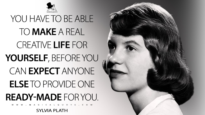 You have to be able to make a real creative life for Yourself, before you can expect anyone Else to provide one ready-made for you. - Sylvia Plath Quotes