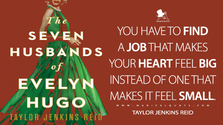 You have to find a job that makes your heart feel big instead of one that makes it feel small. - Taylor Jenkins Reid (The Seven Husbands of Evelyn Hugo Quotes)