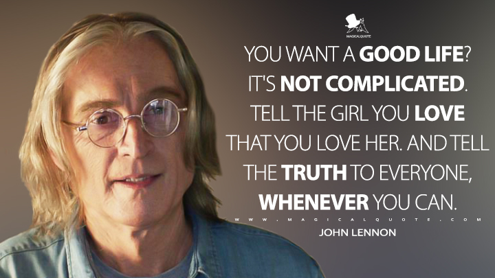 You want a good life? It's not complicated. Tell the girl you love that you love her. And tell the truth to everyone, whenever you can. - John Lennon (Yesterday Quotes)