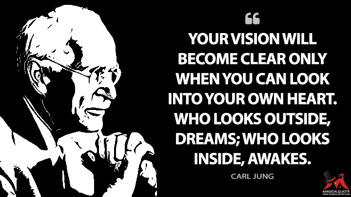 Your vision will become clear only when you can look into your own heart. Who looks outside, dreams; who looks inside, awakes. - Carl Jung Quotes