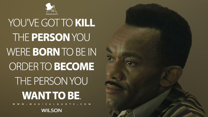 You've got to kill the person you were born to be in order to become the person you want to be. - Wilson (Rocketman Quotes)
