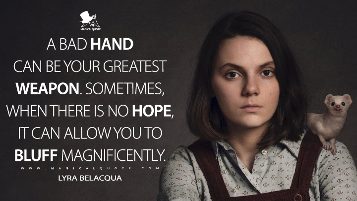 A bad hand can be your greatest weapon. Sometimes, when there is no hope, it can allow you to bluff magnificently. - Lyra Belacqua (His Dark Materials Quotes)