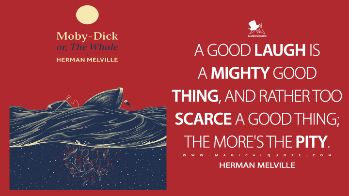 A good laugh is a mighty good thing, and rather too scarce a good thing; the more's the pity. - Herman Melville (Moby-Dick; or, The Whale Quotes)