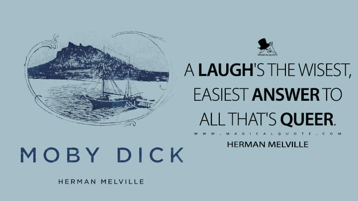 A laugh's the wisest, easiest answer to all that's queer. - Herman Melville (Moby-Dick; or, The Whale Quotes)
