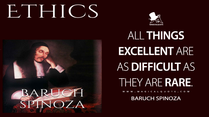 All things excellent are as difficult as they are rare. - Baruch Spinoza (Ethics Quotes)