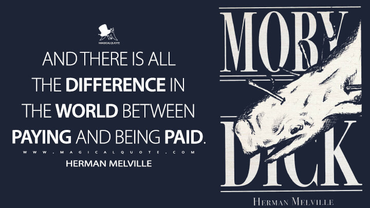And there is all the difference in the world between paying and being paid. - Herman Melville (Moby-Dick; or, The Whale Quotes)