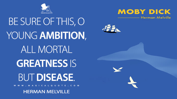 Be sure of this, O young ambition, all mortal greatness is but disease. - Herman Melville (Moby-Dick; or, The Whale Quotes)