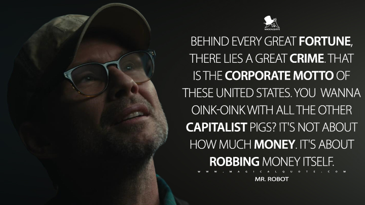Behind every great fortune, there lies a great crime. That is the corporate motto of these United States. You wanna oink-oink with all the other capitalist pigs? It's not about how much money. It's about robbing money itself. - Mr. Robot (Mr. Robot Quotes)