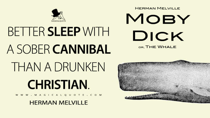 Better sleep with a sober cannibal than a drunken Christian. - Herman Melville (Moby-Dick; or, The Whale Quotes)