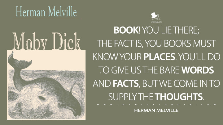 Book! you lie there; the fact is, you books must know your places. You'll do to give us the bare words and facts, but we come in to supply the thoughts. - Herman Melville (Moby-Dick; or, The Whale Quotes)