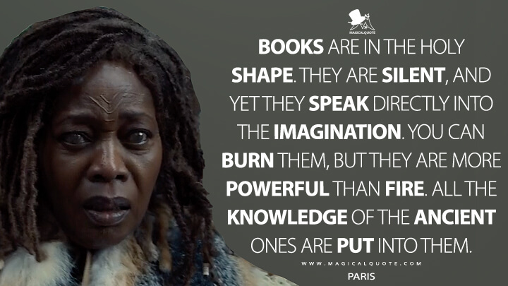 Books are in the holy shape. They are silent, and yet they speak directly into the imagination. You can burn them, but they are more powerful than fire. All the knowledge of the ancient ones are put into them. - Paris (See Quotes)