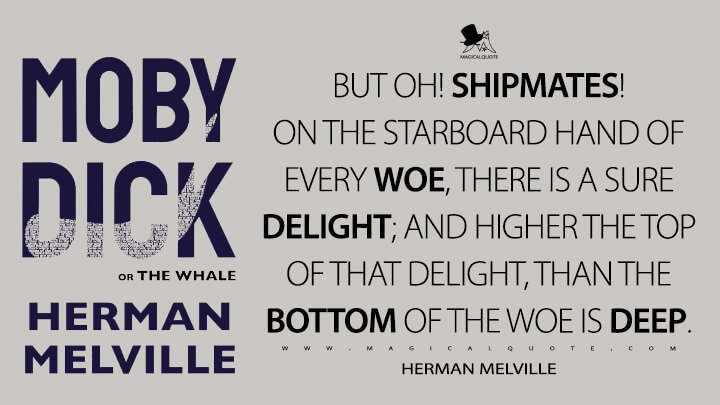 But oh! shipmates! on the starboard hand of every woe, there is a sure delight; and higher the top of that delight, than the bottom of the woe is deep. - Herman Melville (Moby-Dick; or, The Whale Quotes)