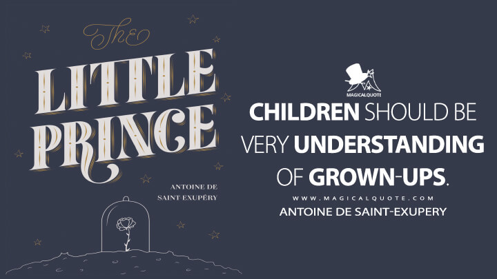 Children should be very understanding of grown-ups. - Antoine de Saint-Exupery (The Little Prince Quotes)