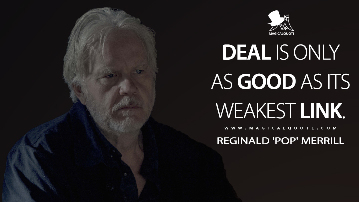 Deal is only as good as its weakest link. - Reginald 'Pop' Merrill (Castle Rock Quotes)