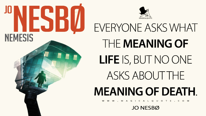 Everyone asks what the meaning of life is, but no one asks about the meaning of death. - Jo Nesbø (Nemesis Quotes)