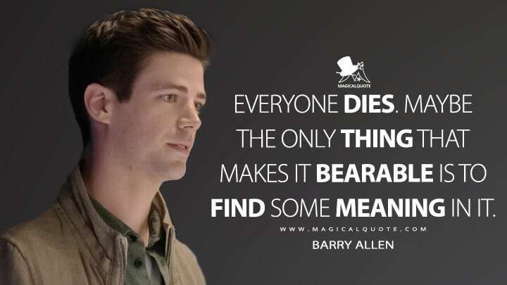 Everyone dies. Maybe the only thing that makes it bearable is to find some meaning in it. - Barry Allen (The Flash Quotes)