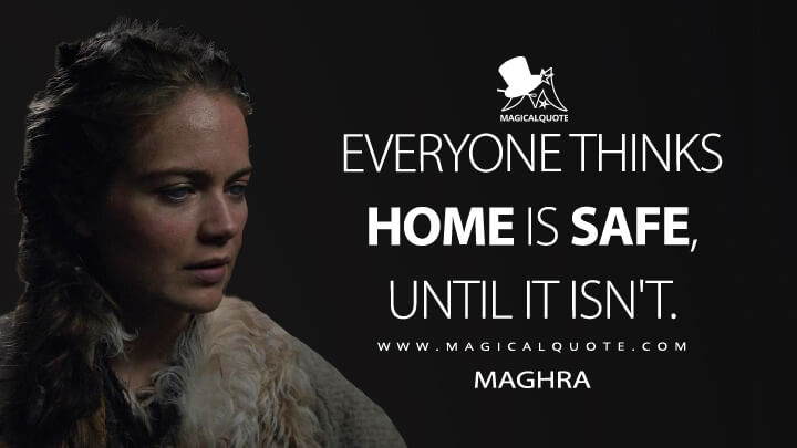 Everyone thinks home is safe, until it isn't. - Maghra (See Quotes)