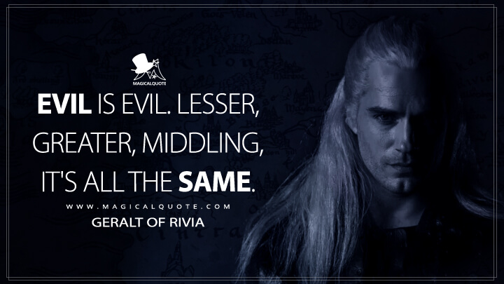 Evil is evil. Lesser. Greater. Middling. It's all the same. - Geralt of Rivia (The Witcher Quotes)