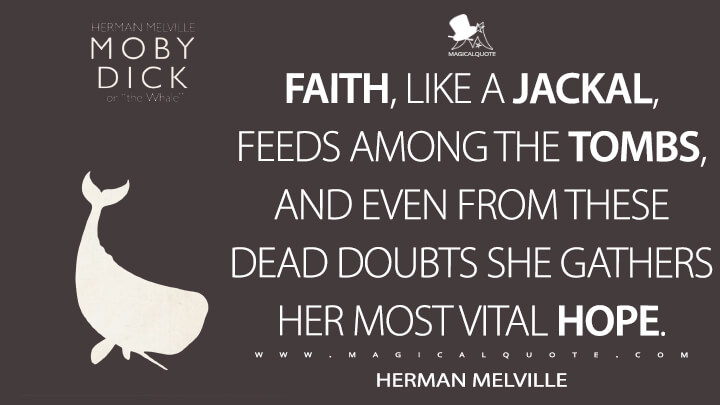 Faith, like a jackal, feeds among the tombs, and even from these dead doubts she gathers her most vital hope. - Herman Melville (Moby-Dick; or, The Whale Quotes)