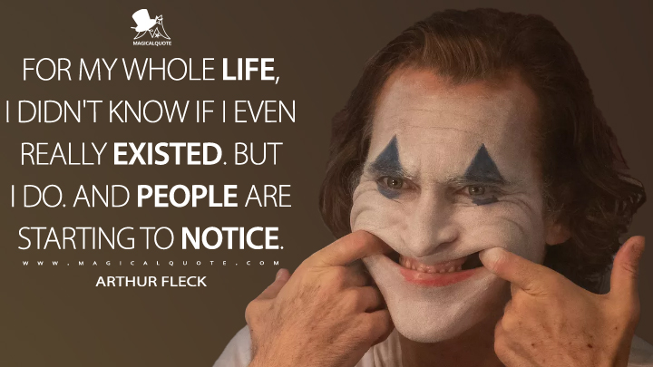 For my whole life, I didn't know if I even really existed. But I do. And people are starting to notice. - Arthur Fleck (Joker Quotes)