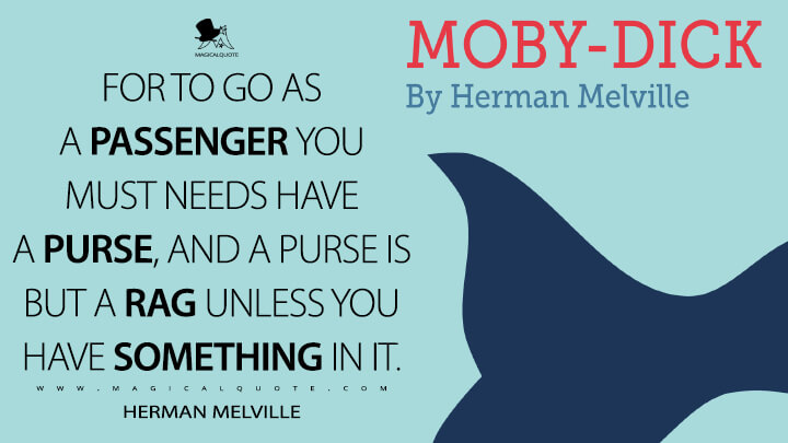 For to go as a passenger you must needs have a purse, and a purse is but a rag unless you have something in it. - Herman Melville (Moby-Dick; or, The Whale Quotes)