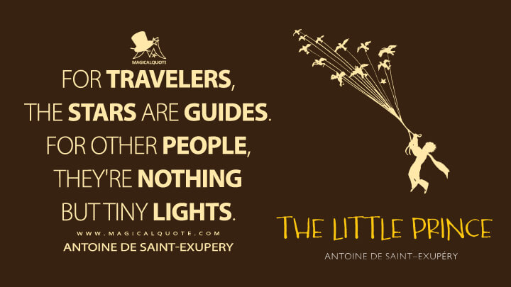 For travelers, the stars are guides. For other people, they're nothing but tiny lights. - Antoine de Saint-Exupery (The Little Prince Quotes)