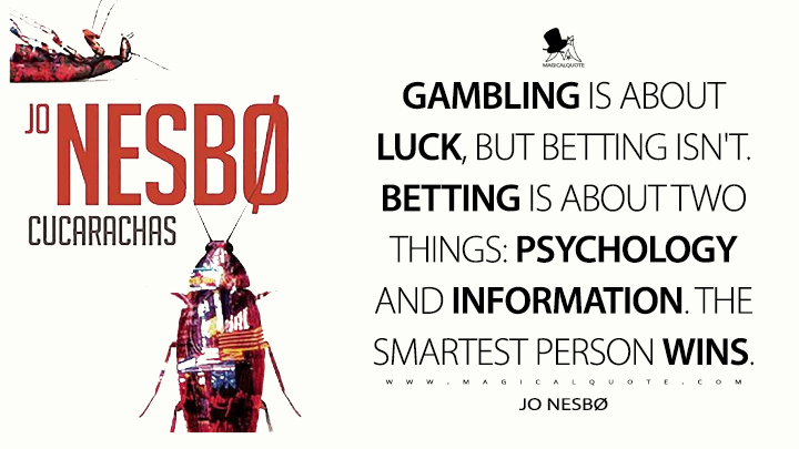 Gambling is about luck, but betting isn't. Betting is about two things: psychology and information. The smartest person wins. - Jo Nesbø (Cockroaches Quotes)