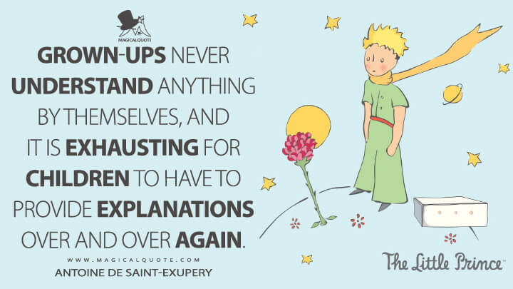 Grown-ups never understand anything by themselves, and it is exhausting for children to have to provide explanations over and over again. - Antoine de Saint-Exupery (The Little Prince Quotes)