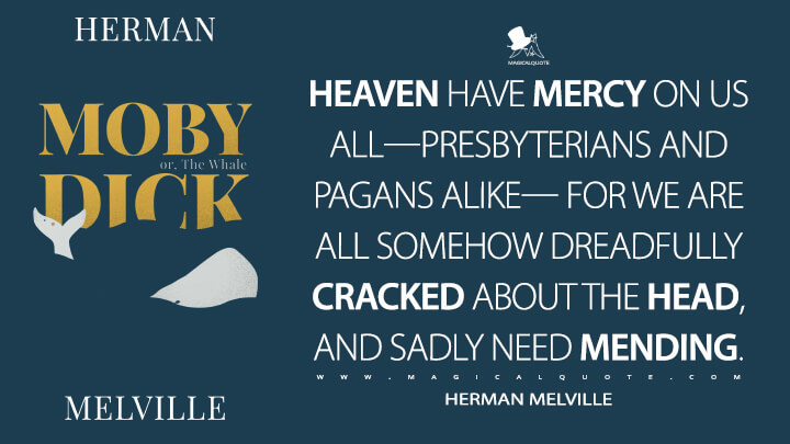 Heaven have mercy on us all—Presbyterians and Pagans alike— for we are all somehow dreadfully cracked about the head, and sadly need mending. - Herman Melville (Moby-Dick; or, The Whale Quotes)