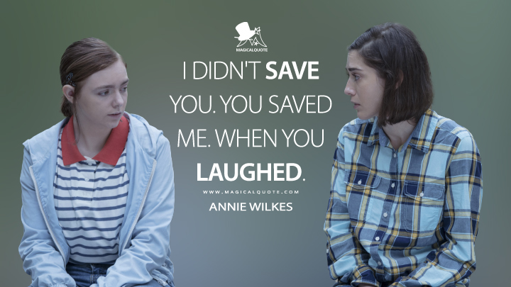 I didn't save you. You saved me. When you laughed. - Annie Wilkes (Castle Rock Quotes)
