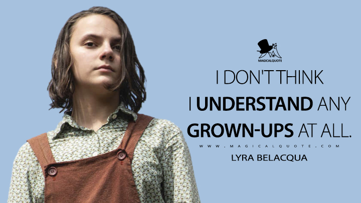 I don't think I understand any grown-ups at all. - Lyra Belacqua (His Dark Materials Quotes)