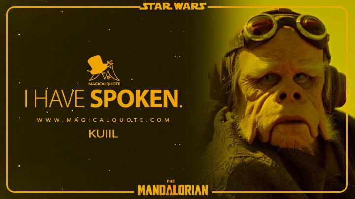 I have spoken. - Kuiil (The Mandalorian Quotes)