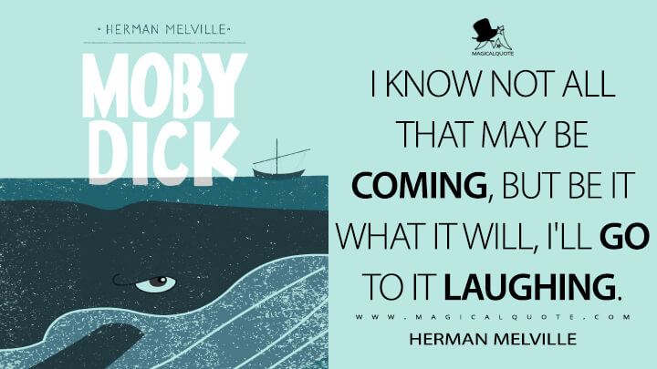 I know not all that may be coming, but be it what it will, I'll go to it laughing. - Herman Melville (Moby-Dick; or, The Whale Quotes)